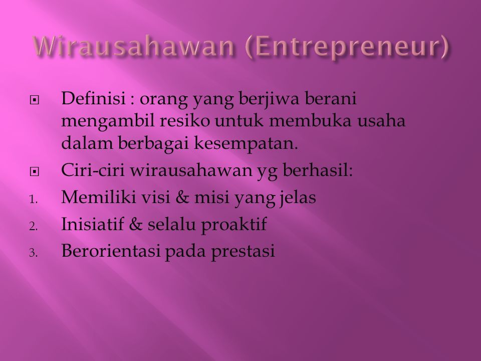  Definisi : orang yang berjiwa berani mengambil resiko untuk membuka usaha dalam berbagai kesempatan.  Ciri-ciri wirausahawan yg berhasil: 1. Memili