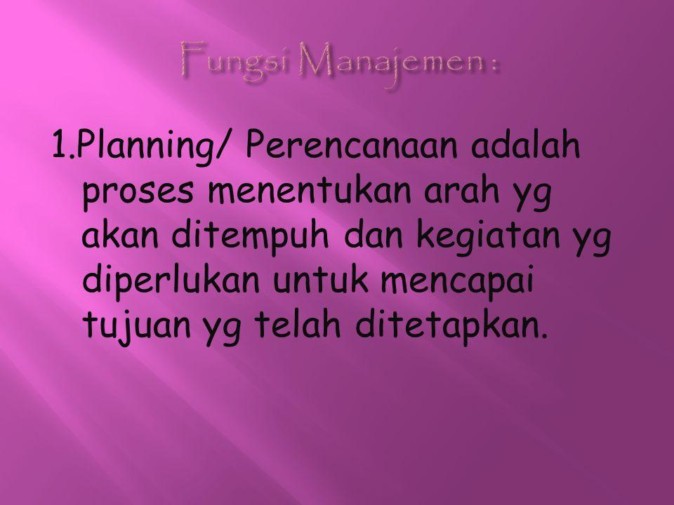 1.Planning/ Perencanaan adalah proses menentukan arah yg akan ditempuh dan kegiatan yg diperlukan untuk mencapai tujuan yg telah ditetapkan.