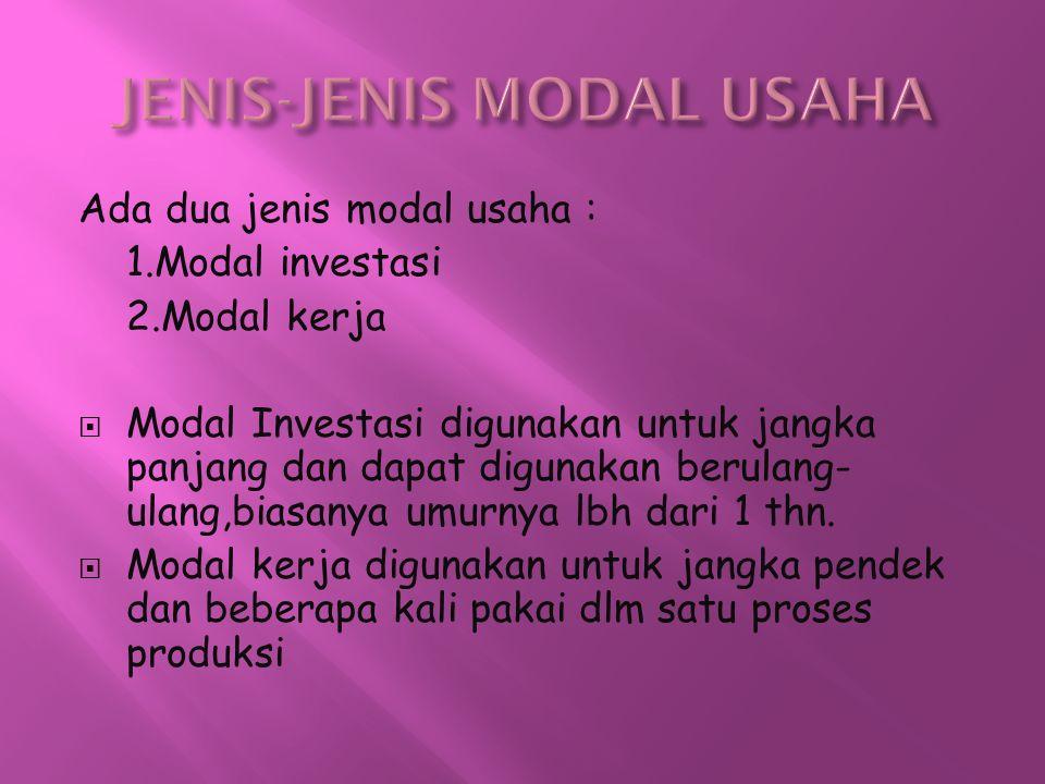 Ada dua jenis modal usaha : 1.Modal investasi 2.Modal kerja  Modal Investasi digunakan untuk jangka panjang dan dapat digunakan berulang- ulang,biasa