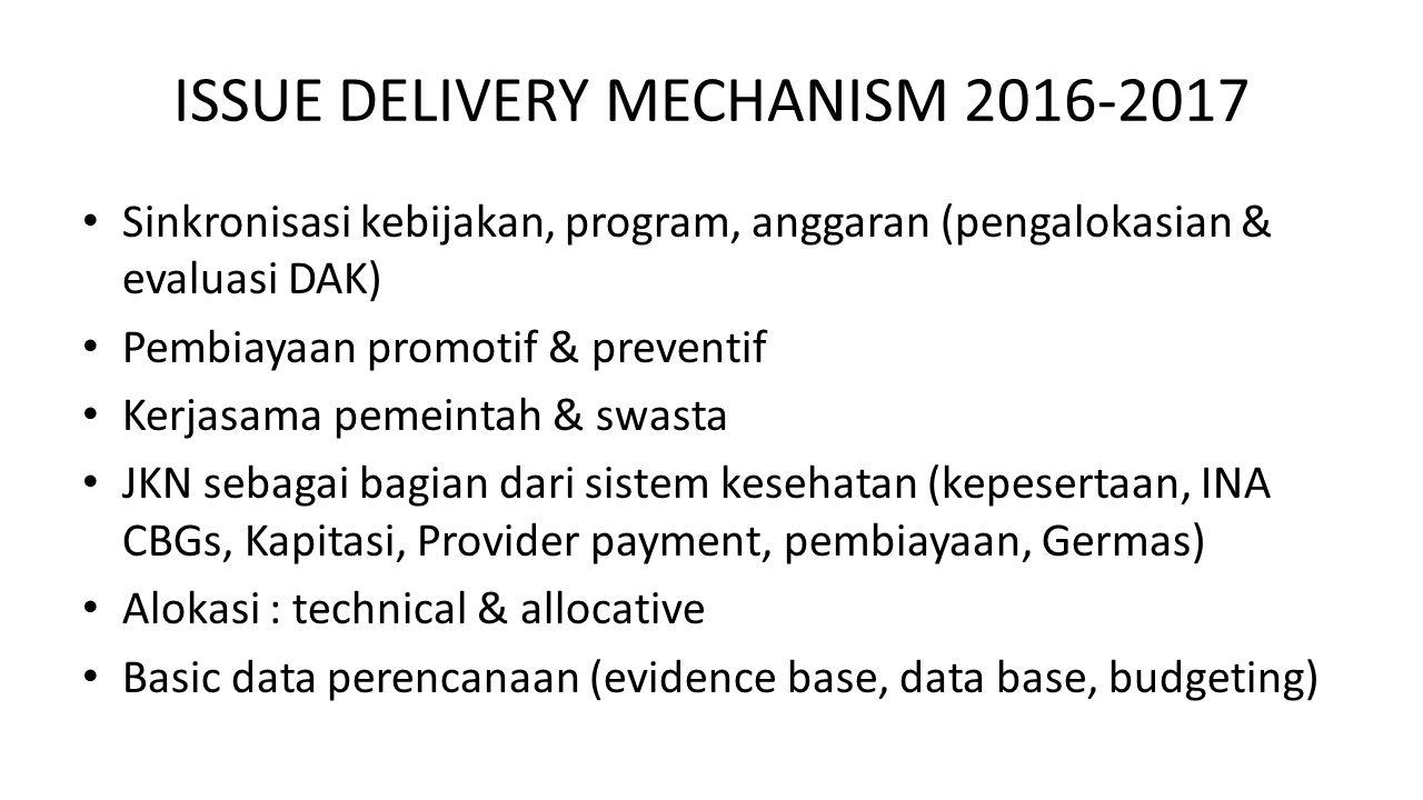 ISSUE DELIVERY MECHANISM 2016-2017 Sinkronisasi kebijakan, program, anggaran (pengalokasian & evaluasi DAK) Pembiayaan promotif & preventif Kerjasama