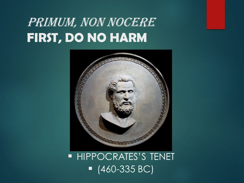 PRIMUM, NON NOCERE FIRST, DO NO HARM  HIPPOCRATES'S TENET  (460-335 BC)