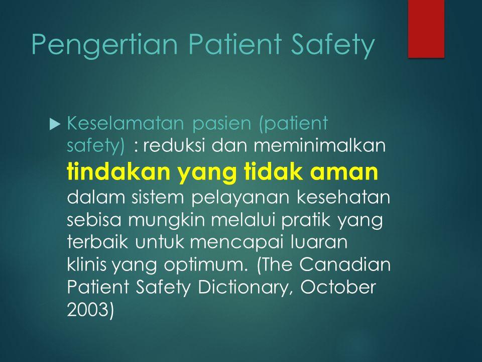Pengertian Patient Safety  Keselamatan pasien (patient safety) : reduksi dan meminimalkan tindakan yang tidak aman dalam sistem pelayanan kesehatan sebisa mungkin melalui pratik yang terbaik untuk mencapai luaran klinis yang optimum.