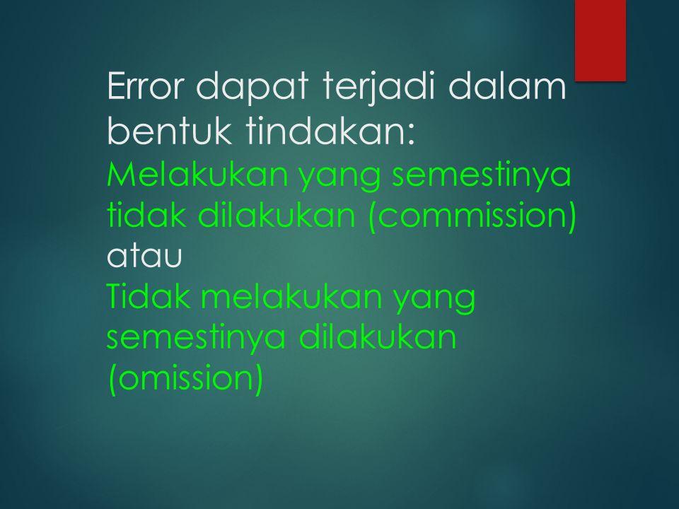 Error dapat terjadi dalam bentuk tindakan: Melakukan yang semestinya tidak dilakukan (commission) atau Tidak melakukan yang semestinya dilakukan (omission)