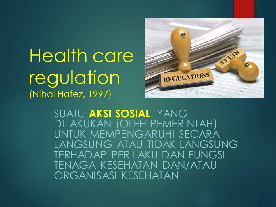 40 Health care regulation (Nihal Hafez, 1997) SUATU AKSI SOSIAL YANG DILAKUKAN (OLEH PEMERINTAH) UNTUK MEMPENGARUHI SECARA LANGSUNG ATAU TIDAK LANGSUNG TERHADAP PERILAKU DAN FUNGSI TENAGA KESEHATAN DAN/ATAU ORGANISASI KESEHATAN