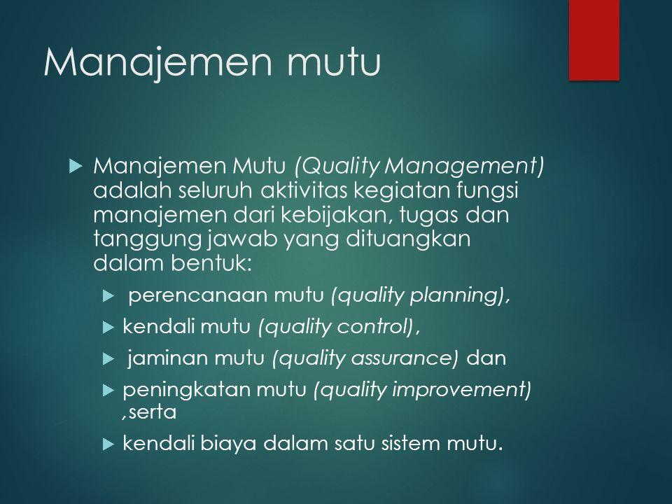 Manajemen mutu  Manajemen Mutu (Quality Management) adalah seluruh aktivitas kegiatan fungsi manajemen dari kebijakan, tugas dan tanggung jawab yang dituangkan dalam bentuk:  perencanaan mutu (quality planning),  kendali mutu (quality control),  jaminan mutu (quality assurance) dan  peningkatan mutu (quality improvement),serta  kendali biaya dalam satu sistem mutu.