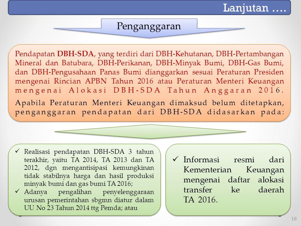 16 Penganggaran Pendapatan DBH-SDA, yang terdiri dari DBH-Kehutanan, DBH-Pertambangan Mineral dan Batubara, DBH-Perikanan, DBH-Minyak Bumi, DBH-Gas Bumi, dan DBH-Pengusahaan Panas Bumi dianggarkan sesuai Peraturan Presiden mengenai Rincian APBN Tahun 2016 atau Peraturan Menteri Keuangan mengenai Alokasi DBH-SDA Tahun Anggaran 2016.