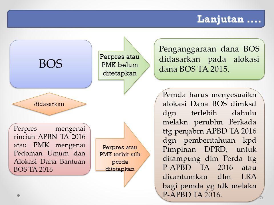 27 Perpres mengenai rincian APBN TA 2016 atau PMK mengenai Pedoman Umum dan Alokasi Dana Bantuan BOS TA 2016 didasarkan Pemda harus menyesuaikn alokasi Dana BOS dimksd dgn terlebih dahulu melakn perubhn Perkada ttg penjabrn APBD TA 2016 dgn pemberitahuan kpd Pimpinan DPRD, untuk ditampung dlm Perda ttg P-APBD TA 2016 atau dicantumkan dlm LRA bagi pemda yg tdk melakn P-APBD TA 2016.