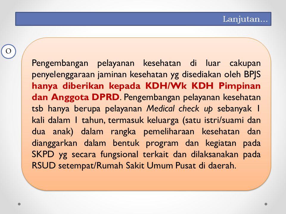 Pengembangan pelayanan kesehatan di luar cakupan penyelenggaraan jaminan kesehatan yg disediakan oleh BPJS hanya diberikan kepada KDH/Wk KDH Pimpinan dan Anggota DPRD.