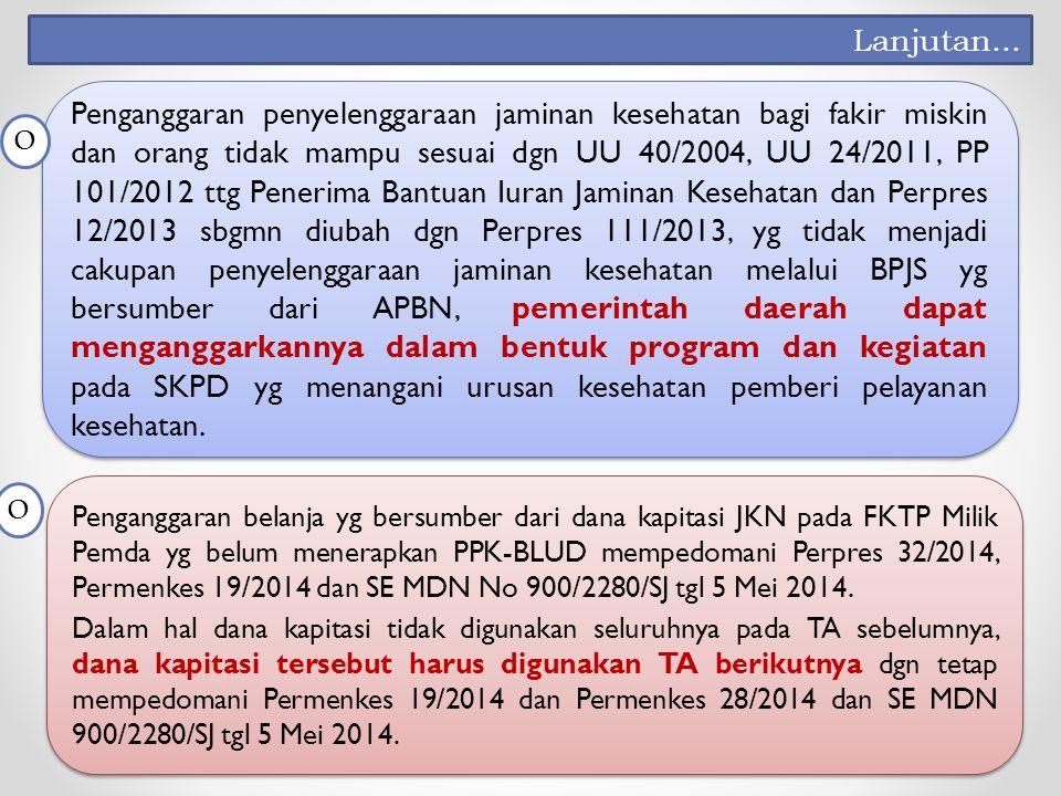 Penganggaran penyelenggaraan jaminan kesehatan bagi fakir miskin dan orang tidak mampu sesuai dgn UU 40/2004, UU 24/2011, PP 101/2012 ttg Penerima Bantuan Iuran Jaminan Kesehatan dan Perpres 12/2013 sbgmn diubah dgn Perpres 111/2013, yg tidak menjadi cakupan penyelenggaraan jaminan kesehatan melalui BPJS yg bersumber dari APBN, pemerintah daerah dapat menganggarkannya dalam bentuk program dan kegiatan pada SKPD yg menangani urusan kesehatan pemberi pelayanan kesehatan.