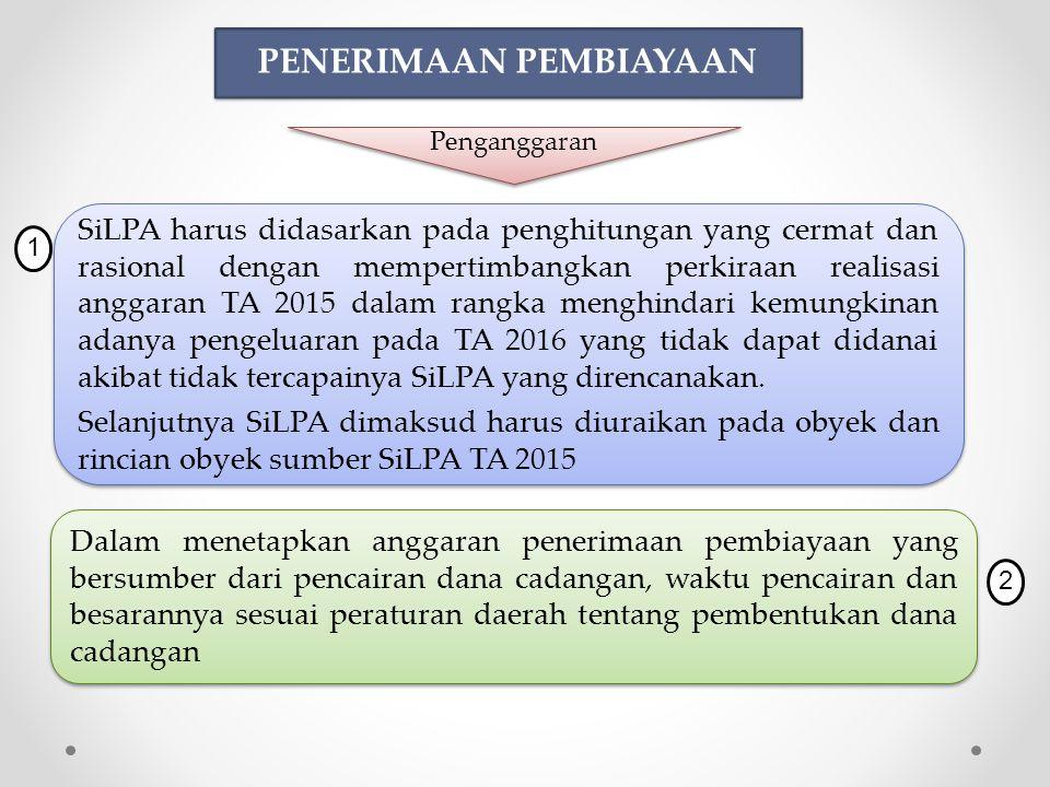 PENERIMAAN PEMBIAYAAN SiLPA harus didasarkan pada penghitungan yang cermat dan rasional dengan mempertimbangkan perkiraan realisasi anggaran TA 2015 dalam rangka menghindari kemungkinan adanya pengeluaran pada TA 2016 yang tidak dapat didanai akibat tidak tercapainya SiLPA yang direncanakan.
