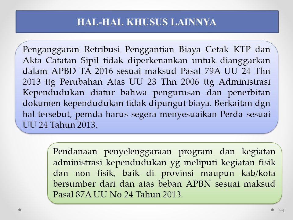 HAL-HAL KHUSUS LAINNYA Penganggaran Retribusi Penggantian Biaya Cetak KTP dan Akta Catatan Sipil tidak diperkenankan untuk dianggarkan dalam APBD TA 2016 sesuai maksud Pasal 79A UU 24 Thn 2013 ttg Perubahan Atas UU 23 Thn 2006 ttg Administrasi Kependudukan diatur bahwa pengurusan dan penerbitan dokumen kependudukan tidak dipungut biaya.