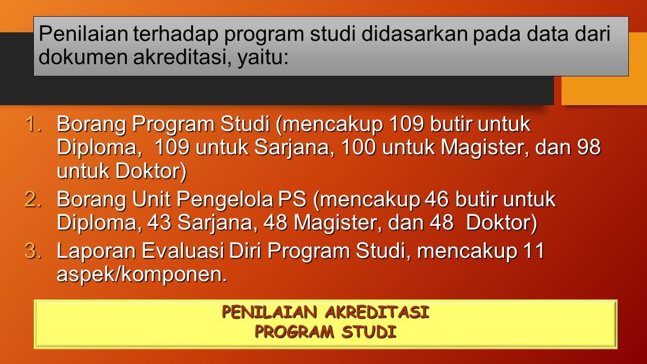 Penilaian terhadap program studi didasarkan pada data dari dokumen akreditasi, yaitu: PENILAIAN AKREDITASI PROGRAM STUDI 1.Borang Program Studi (mencakup 109 butir untuk Diploma, 109 untuk Sarjana, 100 untuk Magister, dan 98 untuk Doktor) 2.Borang Unit Pengelola PS (mencakup 46 butir untuk Diploma, 43 Sarjana, 48 Magister, dan 48 Doktor) 3.Laporan Evaluasi Diri Program Studi, mencakup 11 aspek/komponen.