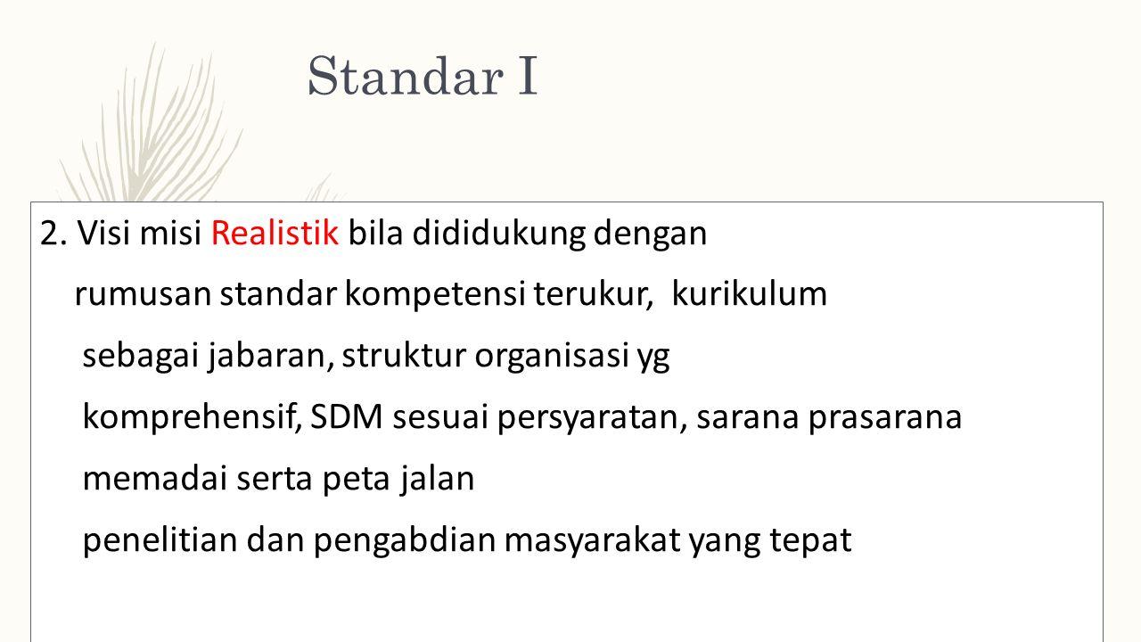 Standar I 2. Visi misi Realistik bila dididukung dengan rumusan standar kompetensi terukur, kurikulum sebagai jabaran, struktur organisasi yg komprehe