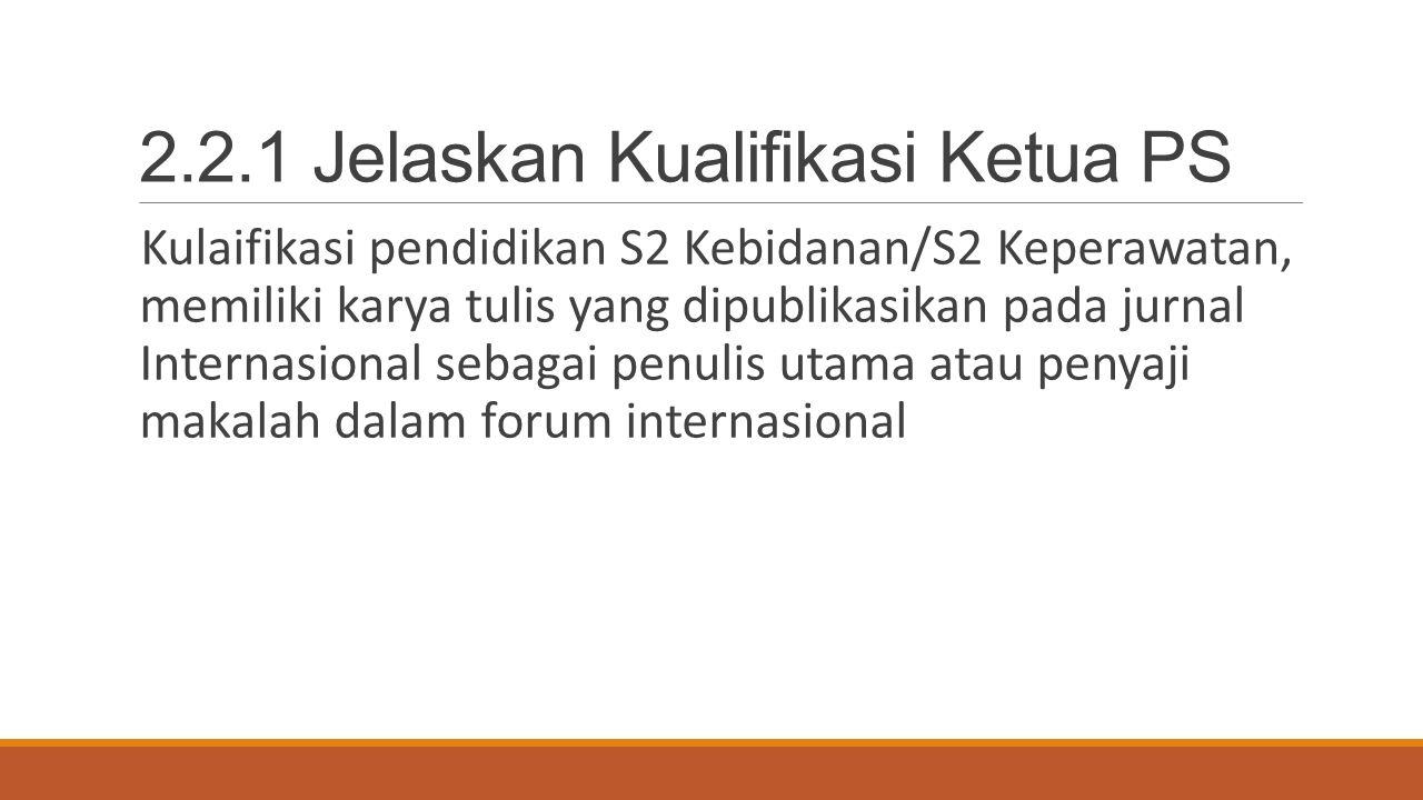 2.2.1 Jelaskan Kualifikasi Ketua PS Kulaifikasi pendidikan S2 Kebidanan/S2 Keperawatan, memiliki karya tulis yang dipublikasikan pada jurnal Internasi