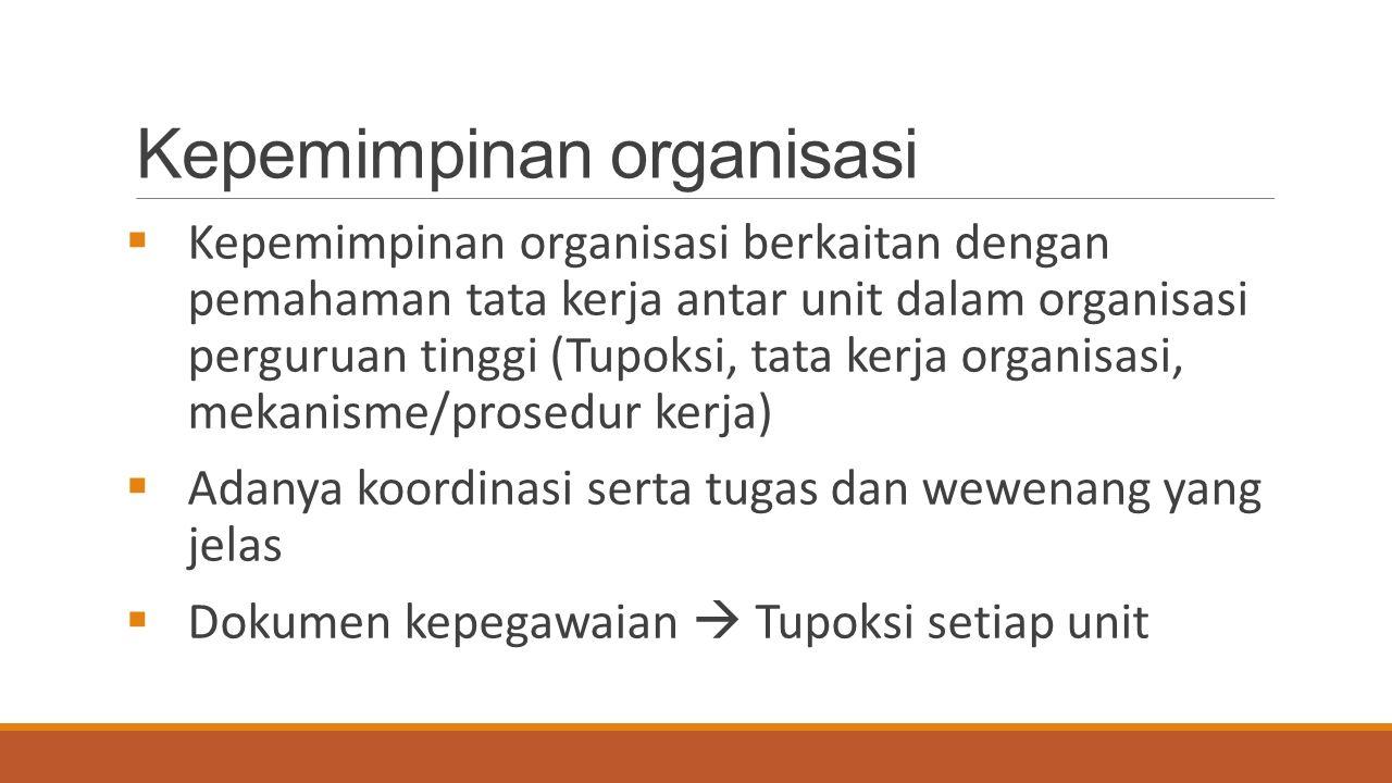 Kepemimpinan organisasi  Kepemimpinan organisasi berkaitan dengan pemahaman tata kerja antar unit dalam organisasi perguruan tinggi (Tupoksi, tata kerja organisasi, mekanisme/prosedur kerja)  Adanya koordinasi serta tugas dan wewenang yang jelas  Dokumen kepegawaian  Tupoksi setiap unit
