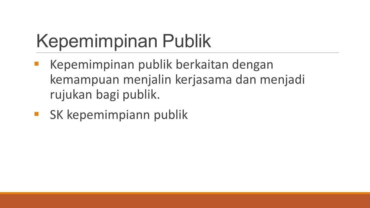 Kepemimpinan Publik  Kepemimpinan publik berkaitan dengan kemampuan menjalin kerjasama dan menjadi rujukan bagi publik.