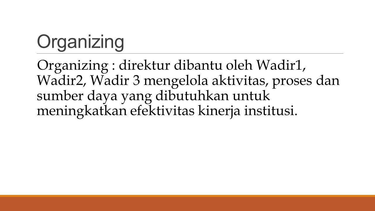 Organizing Organizing : direktur dibantu oleh Wadir1, Wadir2, Wadir 3 mengelola aktivitas, proses dan sumber daya yang dibutuhkan untuk meningkatkan efektivitas kinerja institusi.