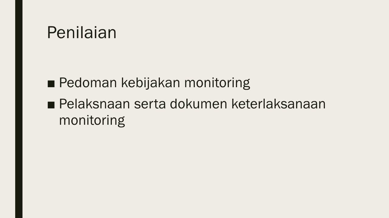 Penilaian ■Pedoman kebijakan monitoring ■Pelaksnaan serta dokumen keterlaksanaan monitoring