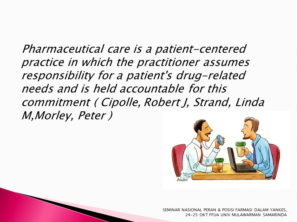 Pharmaceutical care is a patient-centered practice in which the practitioner assumes responsibility for a patient s drug-related needs and is held accountable for this commitment ( Cipolle, Robert J, Strand, Linda M,Morley, Peter ) SEMINAR NASIONAL PERAN & POSISI FARMASI DALAM YANKES, 24-25 OKT FFUA UNIV MULAWARMAN SAMARINDA