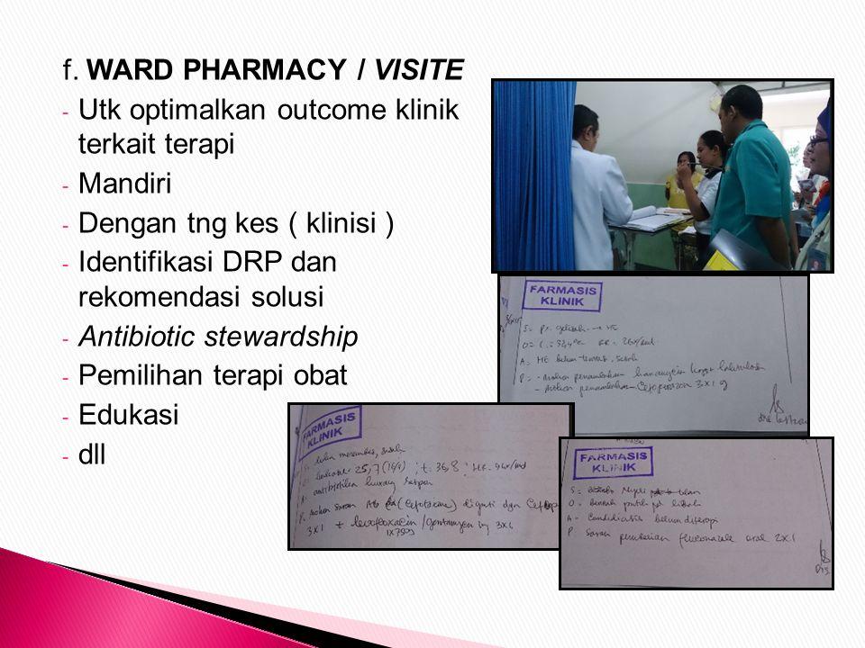 f. WARD PHARMACY / VISITE - Utk optimalkan outcome klinik terkait terapi - Mandiri - Dengan tng kes ( klinisi ) - Identifikasi DRP dan rekomendasi sol