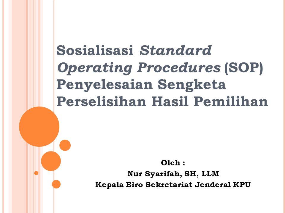 Sosialisasi Standard Operating Procedures (SOP) Penyelesaian Sengketa Perselisihan Hasil Pemilihan Oleh : Nur Syarifah, SH, LLM Kepala Biro Sekretariat Jenderal KPU