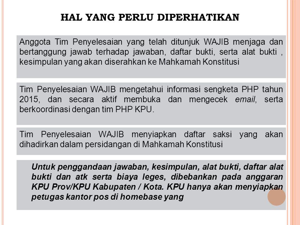 Tim Penyelesaian WAJIB menyiapkan daftar saksi yang akan dihadirkan dalam persidangan di Mahkamah Konstitusi Tim Penyelesaian WAJIB mengetahui informasi sengketa PHP tahun 2015, dan secara aktif membuka dan mengecek email, serta berkoordinasi dengan tim PHP KPU.