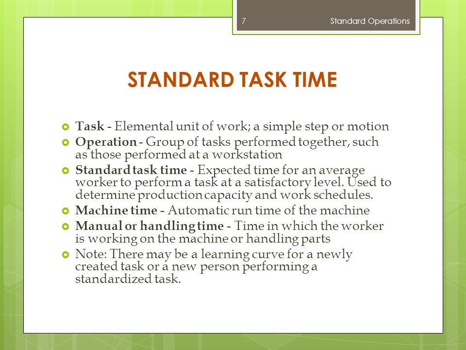 STANDARD TASK TIME  Task - Elemental unit of work; a simple step or motion  Operation - Group of tasks performed together, such as those performed at a workstation  Standard task time - Expected time for an average worker to perform a task at a satisfactory level.