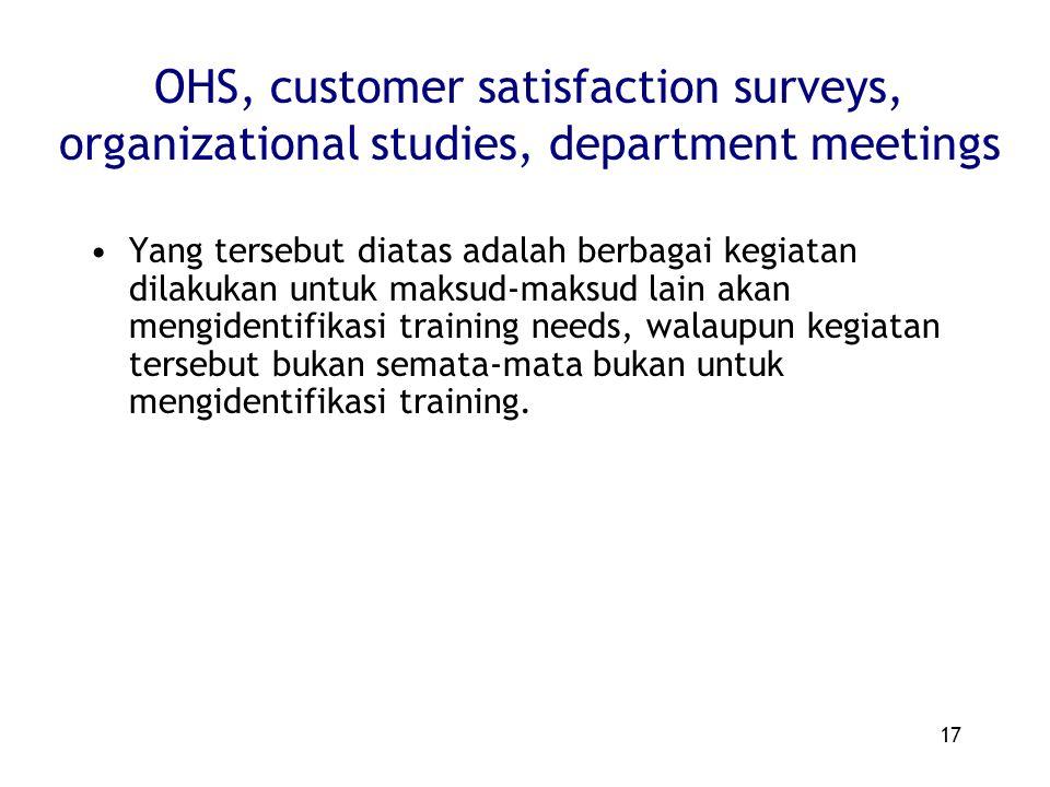 17 OHS, customer satisfaction surveys, organizational studies, department meetings Yang tersebut diatas adalah berbagai kegiatan dilakukan untuk maksud-maksud lain akan mengidentifikasi training needs, walaupun kegiatan tersebut bukan semata-mata bukan untuk mengidentifikasi training.