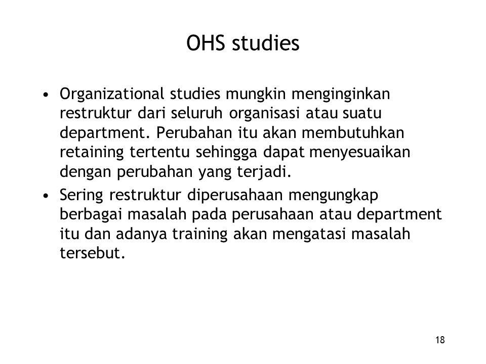 18 OHS studies Organizational studies mungkin menginginkan restruktur dari seluruh organisasi atau suatu department. Perubahan itu akan membutuhkan re