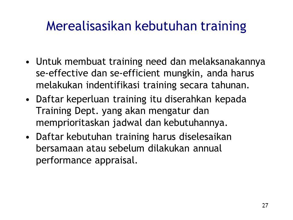 27 Merealisasikan kebutuhan training Untuk membuat training need dan melaksanakannya se-effective dan se-efficient mungkin, anda harus melakukan indentifikasi training secara tahunan.