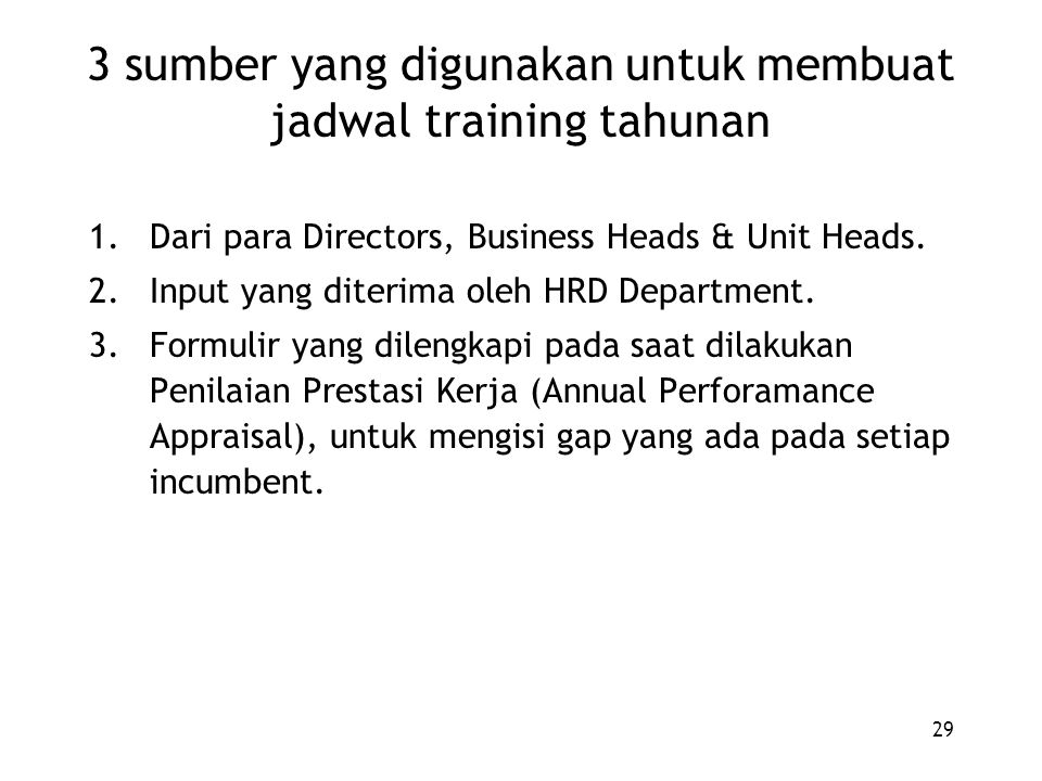 29 3 sumber yang digunakan untuk membuat jadwal training tahunan 1.Dari para Directors, Business Heads & Unit Heads. 2.Input yang diterima oleh HRD De