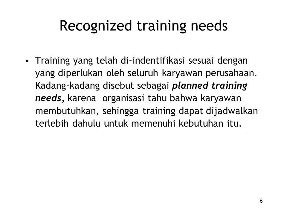 6 Recognized training needs Training yang telah di-indentifikasi sesuai dengan yang diperlukan oleh seluruh karyawan perusahaan. Kadang-kadang disebut