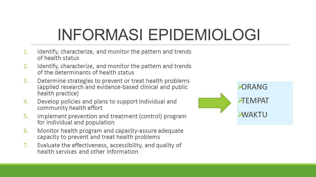 INFORMASI EPIDEMIOLOGI 1.Identify, characterize, and monitor the pattern and trends of health status 2.Identify, characterize, and monitor the pattern and trends of the determinants of health status 3.Determine strategies to prevent or treat health problems (applied research and evidence-based clinical and public health practice) 4.Develop policies and plans to support individual and community health effort 5.Implement prevention and treatment (control) program for individual and population 6.Monitor health program and capacity-assure adequate capacity to prevent and treat health problems 7.Evaluate the effectiveness, accessibility, and quality of health services and other information  ORANG  TEMPAT  WAKTU