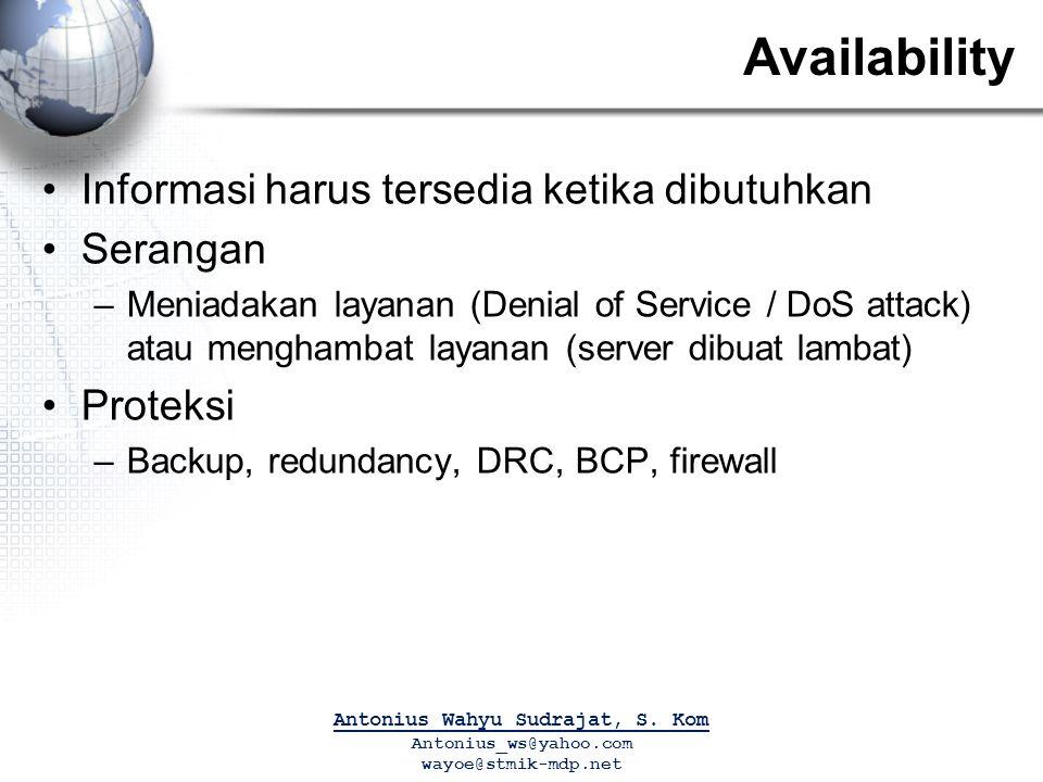 Availability Informasi harus tersedia ketika dibutuhkan Serangan –Meniadakan layanan (Denial of Service / DoS attack) atau menghambat layanan (server dibuat lambat) Proteksi –Backup, redundancy, DRC, BCP, firewall Antonius Wahyu Sudrajat, S.