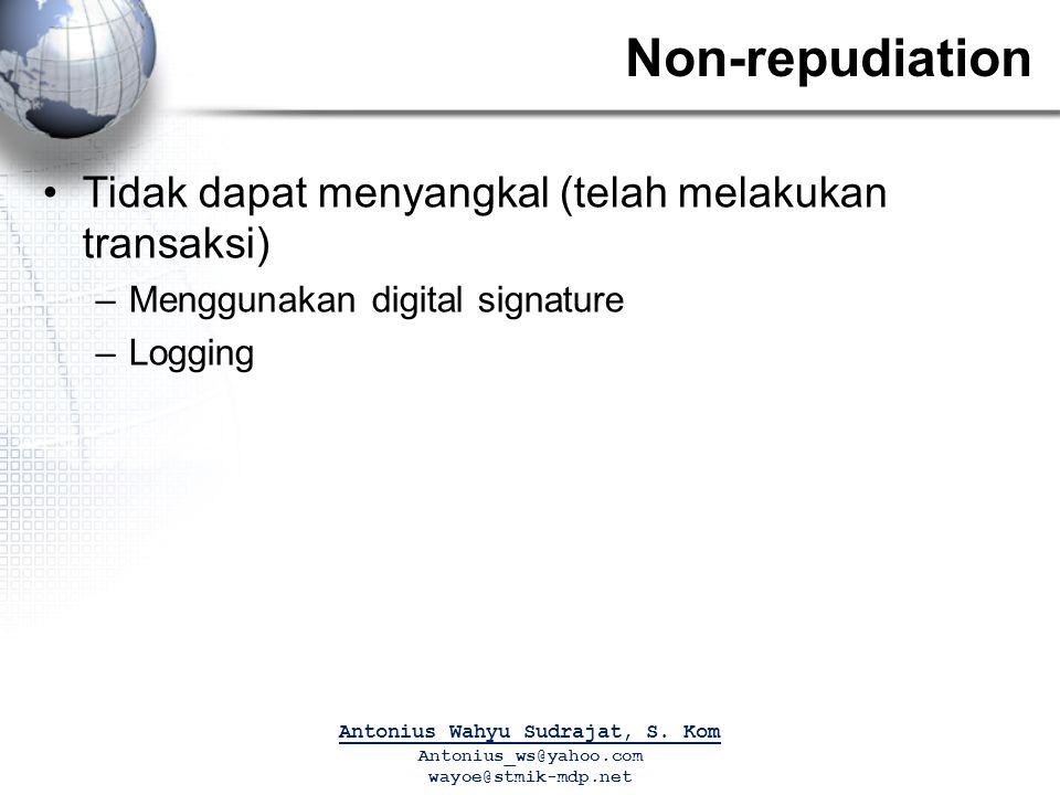 Non-repudiation Tidak dapat menyangkal (telah melakukan transaksi) –Menggunakan digital signature –Logging Antonius Wahyu Sudrajat, S.