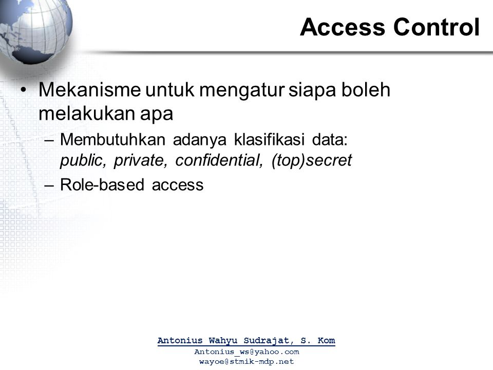 Access Control Mekanisme untuk mengatur siapa boleh melakukan apa –Membutuhkan adanya klasifikasi data: public, private, confidential, (top)secret –Role-based access Antonius Wahyu Sudrajat, S.