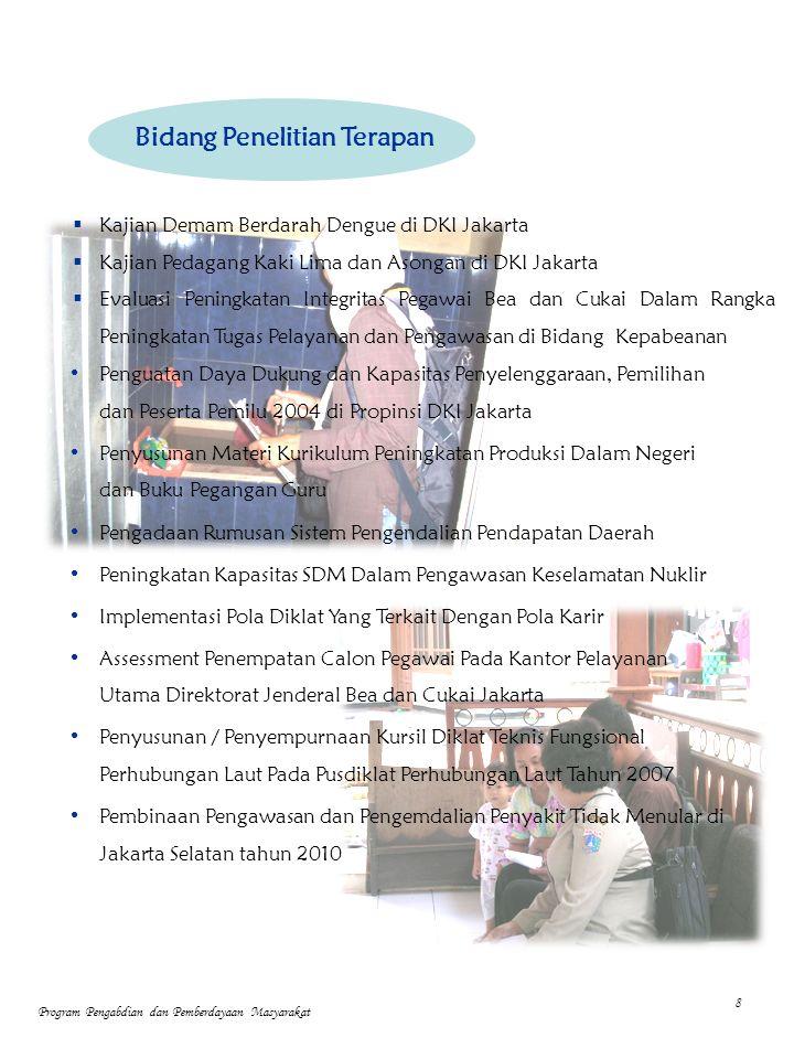  Kajian Demam Berdarah Dengue di DKI Jakarta  Kajian Pedagang Kaki Lima dan Asongan di DKI Jakarta  Evaluasi Peningkatan Integritas Pegawai Bea dan Cukai Dalam Rangka Peningkatan Tugas Pelayanan dan Pengawasan di Bidang Kepabeanan Penguatan Daya Dukung dan Kapasitas Penyelenggaraan, Pemilihan dan Peserta Pemilu 2004 di Propinsi DKI Jakarta Penyusunan Materi Kurikulum Peningkatan Produksi Dalam Negeri dan Buku Pegangan Guru Pengadaan Rumusan Sistem Pengendalian Pendapatan Daerah Peningkatan Kapasitas SDM Dalam Pengawasan Keselamatan Nuklir Implementasi Pola Diklat Yang Terkait Dengan Pola Karir Assessment Penempatan Calon Pegawai Pada Kantor Pelayanan Utama Direktorat Jenderal Bea dan Cukai Jakarta Penyusunan / Penyempurnaan Kursil Diklat Teknis Fungsional Perhubungan Laut Pada Pusdiklat Perhubungan Laut Tahun 2007 Pembinaan Pengawasan dan Pengemdalian Penyakit Tidak Menular di Jakarta Selatan tahun 2010 8 Bidang Penelitian Terapan Program Pengabdian dan Pemberdayaan Masyarakat