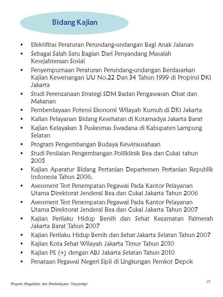 Efektifitas Peraturan Perundang-undangan Bagi Anak Jalanan Sebagai Salah Satu Bagian Dari Penyandang Masalah Kesejahteraan Sosial Penyempurnaan Peraturan Perundang-undangan Berdasarkan Kajian Kewenangan UU No.22 Dan 34 Tahun 1999 di Propinsi DKI Jakarta Studi Perencanaan Strategi SDM Badan Pengawasan Obat dan Makanan Pemberdayaan Potensi Ekonomi Wilayah Kumuh di DKI Jakarta Kalian Pelayanan Bidang Kesehatan di Kotamadya Jakarta Barat Kajian Kelayakan 3 Puskesmas Swadana di Kabupaten Lampung Selatan Program Pengembangan Budaya Kewirausahaan Studi Penilaian Pengembangan Polilklinik Bea dan Cukai tahun 2005 Kajian Aparatur Bidang Pertanian Departemen Pertanian Republik Indonesia Tahun 2006.