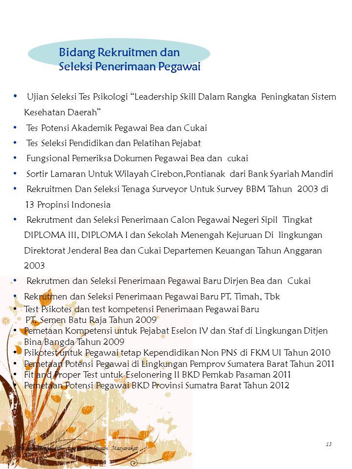 Ujian Seleksi Tes Psikologi Leadership Skill Dalam Rangka Peningkatan Sistem Kesehatan Daerah Tes Potensi Akademik Pegawai Bea dan Cukai Tes Seleksi Pendidikan dan Pelatihan Pejabat Fungsional Pemeriksa Dokumen Pegawai Bea dan cukai Sortir Lamaran Untuk Wilayah Cirebon,Pontianak dari Bank Syariah Mandiri Rekruitmen Dan Seleksi Tenaga Surveyor Untuk Survey BBM Tahun 2003 di 13 Propinsi Indonesia Rekrutment dan Seleksi Penerimaan Calon Pegawai Negeri Sipil Tingkat DIPLOMA III, DIPLOMA I dan Sekolah Menengah Kejuruan Di lingkungan Direktorat Jenderal Bea dan Cukai Departemen Keuangan Tahun Anggaran 2003 Rekrutmen dan Seleksi Penerimaan Pegawai Baru Dirjen Bea dan Cukai Rekrutmen dan Seleksi Penerimaan Pegawai Baru PT.