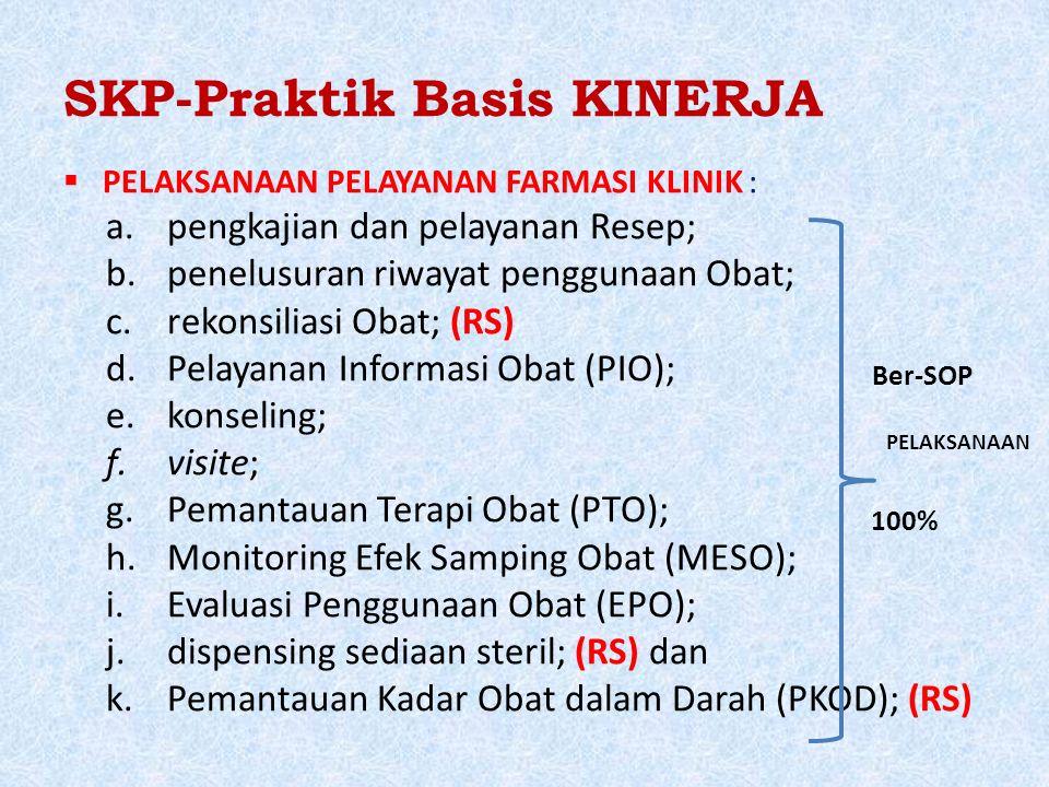 SKP-Praktik Basis KINERJA  PELAKSANAAN PELAYANAN FARMASI KLINIK : a.pengkajian dan pelayanan Resep; b.penelusuran riwayat penggunaan Obat; c.rekonsiliasi Obat; (RS) d.Pelayanan Informasi Obat (PIO); e.konseling; f.visite; g.Pemantauan Terapi Obat (PTO); h.Monitoring Efek Samping Obat (MESO); i.Evaluasi Penggunaan Obat (EPO); j.dispensing sediaan steril; (RS) dan k.Pemantauan Kadar Obat dalam Darah (PKOD); (RS) 100% Ber-SOP PELAKSANAAN