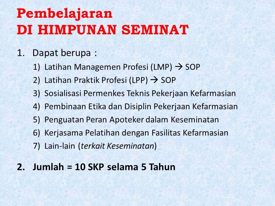 Pembelajaran DI HIMPUNAN SEMINAT 1.Dapat berupa : 1)Latihan Managemen Profesi (LMP)  SOP 2)Latihan Praktik Profesi (LPP)  SOP 3)Sosialisasi Permenkes Teknis Pekerjaan Kefarmasian 4)Pembinaan Etika dan Disiplin Pekerjaan Kefarmasian 5)Penguatan Peran Apoteker dalam Keseminatan 6)Kerjasama Pelatihan dengan Fasilitas Kefarmasian 7)Lain-lain (terkait Keseminatan) 2.Jumlah = 10 SKP selama 5 Tahun