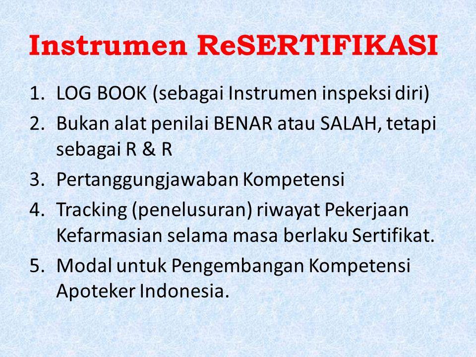 Instrumen ReSERTIFIKASI 1.LOG BOOK (sebagai Instrumen inspeksi diri) 2.Bukan alat penilai BENAR atau SALAH, tetapi sebagai R & R 3.Pertanggungjawaban Kompetensi 4.Tracking (penelusuran) riwayat Pekerjaan Kefarmasian selama masa berlaku Sertifikat.