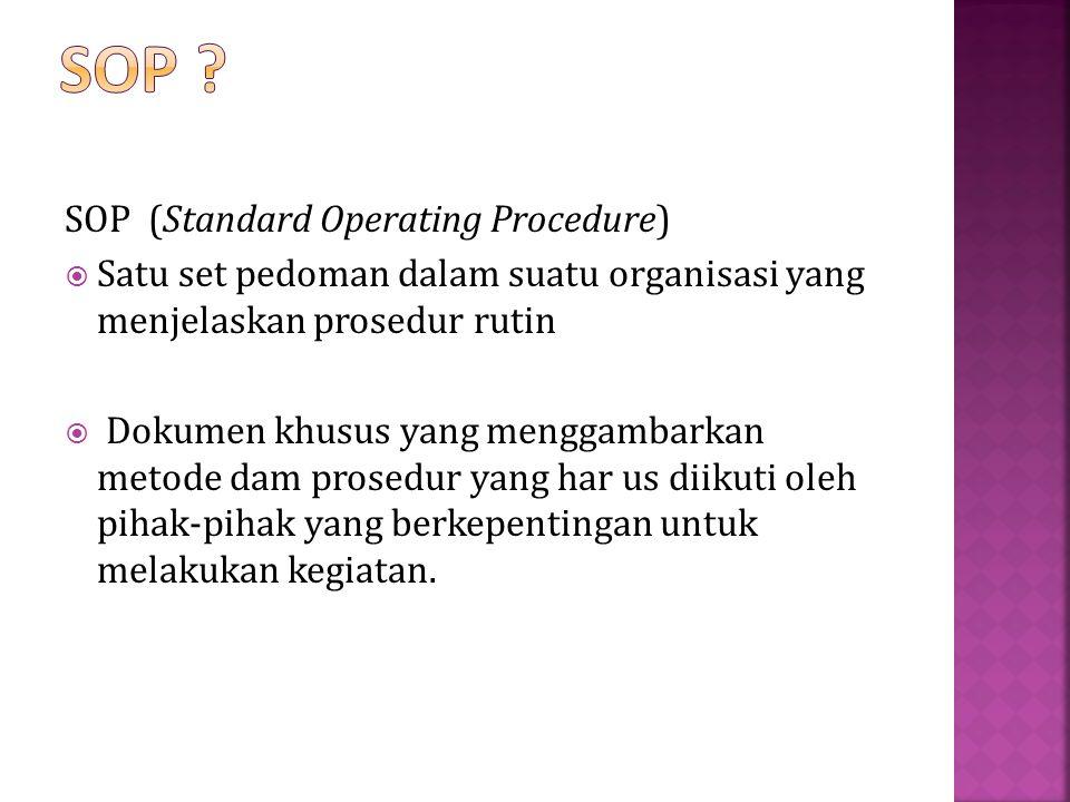 SOP (Standard Operating Procedure)  Satu set pedoman dalam suatu organisasi yang menjelaskan prosedur rutin  Dokumen khusus yang menggambarkan metode dam prosedur yang har us diikuti oleh pihak-pihak yang berkepentingan untuk melakukan kegiatan.