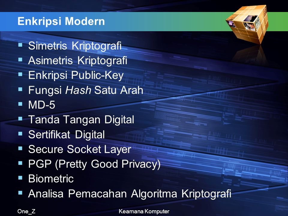 One_ZKeamana Komputer Enkripsi Modern  Simetris Kriptografi  Asimetris Kriptografi  Enkripsi Public-Key  Fungsi Hash Satu Arah  MD-5  Tanda Tangan Digital  Sertifikat Digital  Secure Socket Layer  PGP (Pretty Good Privacy)  Biometric  Analisa Pemacahan Algoritma Kriptografi