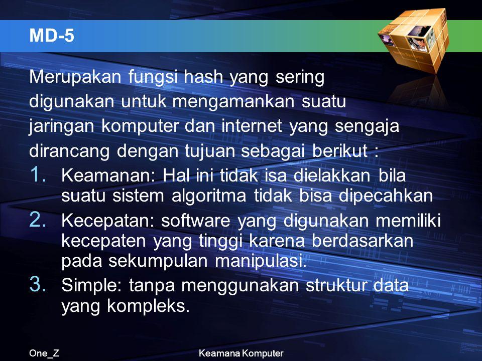 One_ZKeamana Komputer MD-5 Merupakan fungsi hash yang sering digunakan untuk mengamankan suatu jaringan komputer dan internet yang sengaja dirancang dengan tujuan sebagai berikut : 1.