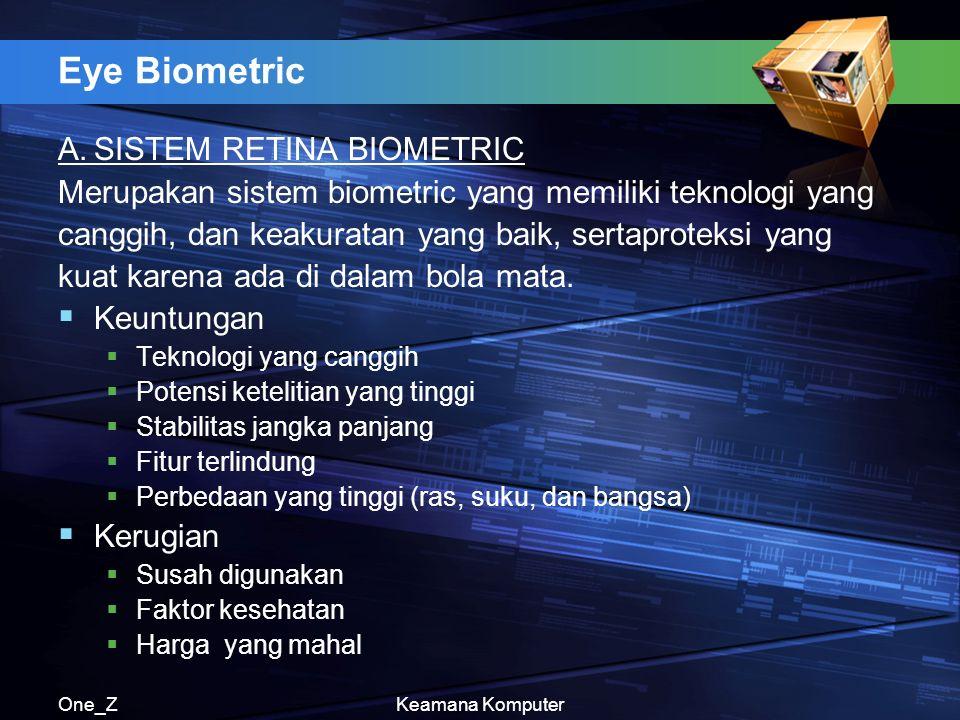 One_ZKeamana Komputer Eye Biometric A.SISTEM RETINA BIOMETRIC Merupakan sistem biometric yang memiliki teknologi yang canggih, dan keakuratan yang baik, sertaproteksi yang kuat karena ada di dalam bola mata.