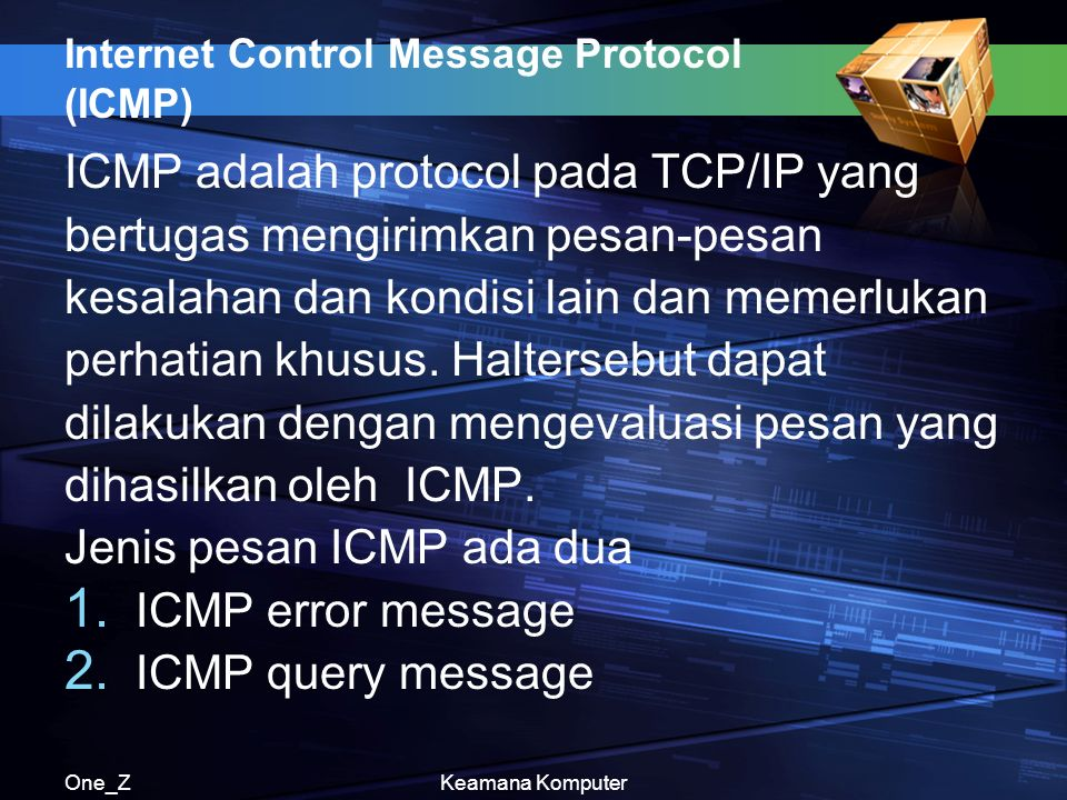 One_ZKeamana Komputer Internet Control Message Protocol (ICMP) ICMP adalah protocol pada TCP/IP yang bertugas mengirimkan pesan-pesan kesalahan dan ko