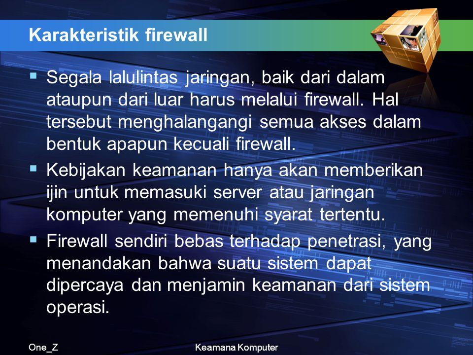 One_ZKeamana Komputer Karakteristik firewall  Segala lalulintas jaringan, baik dari dalam ataupun dari luar harus melalui firewall. Hal tersebut meng
