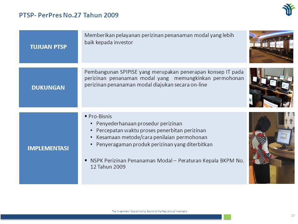 The Investment Coordinating Board of the Republic of Indonesia 10 Memberikan pelayanan perizinan penanaman modal yang lebih baik kepada investor TUJUAN PTSP Pembangunan SPIPISE yang merupakan penerapan konsep IT pada perizinan penanaman modal yang memungkinkan permohonan perizinan penanaman modal diajukan secara on-line DUKUNGAN IMPLEMENTASI  Pro-Bisnis Penyederhanaan prosedur perizinan Percepatan waktu proses penerbitan perizinan Kesamaan metode/cara penilaian permohonan Penyeragaman produk perizinan yang diterbitkan  NSPK Perizinan Penanaman Modal – Peraturan Kepala BKPM No.