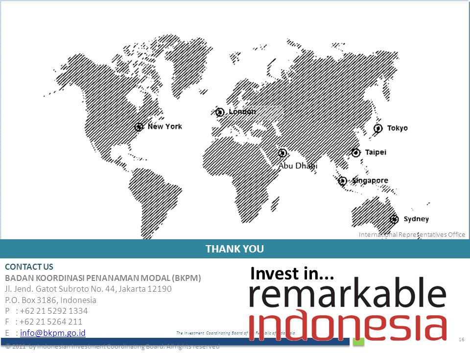 The Investment Coordinating Board of the Republic of Indonesia 16 THANK YOU Invest in...